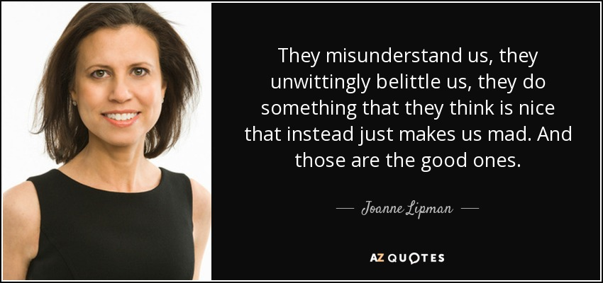They misunderstand us, they unwittingly belittle us, they do something that they think is nice that instead just makes us mad. And those are the good ones. - Joanne Lipman