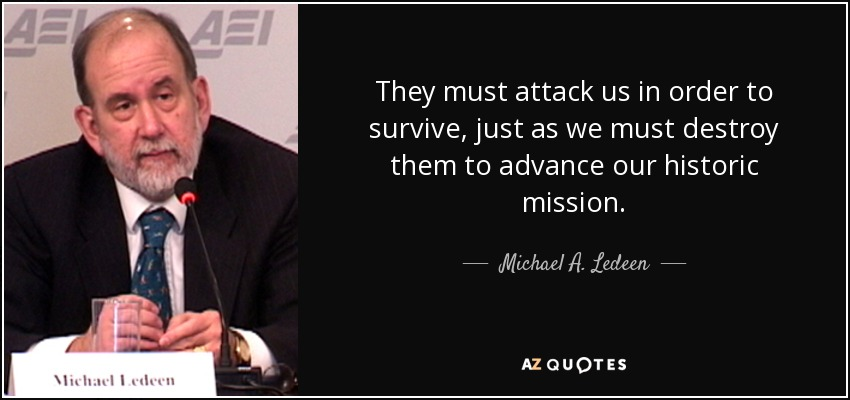 They must attack us in order to survive, just as we must destroy them to advance our historic mission. - Michael A. Ledeen