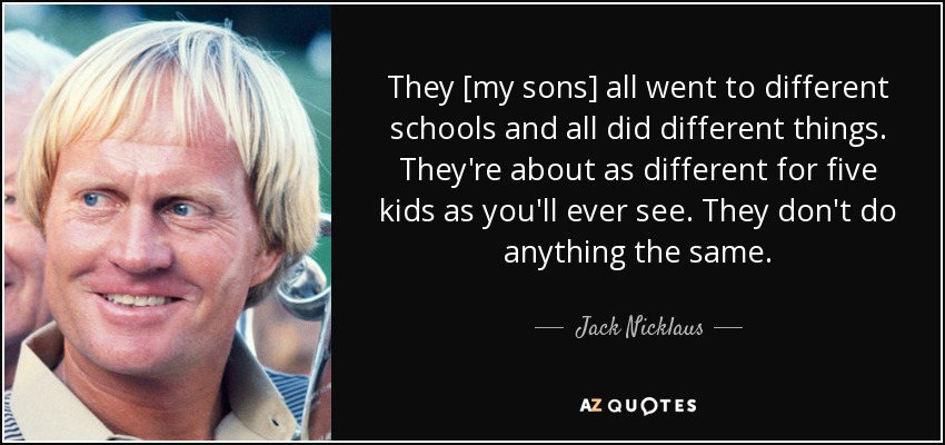 They [my sons] all went to different schools and all did different things. They're about as different for five kids as you'll ever see. They don't do anything the same. - Jack Nicklaus