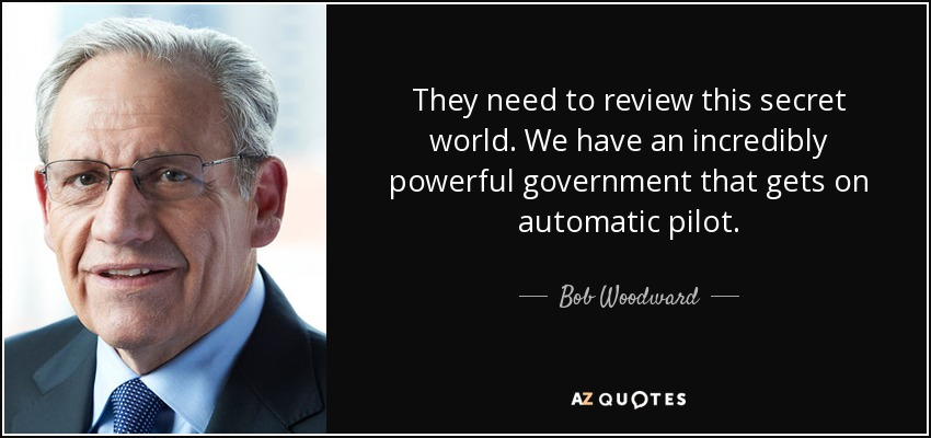 They need to review this secret world. We have an incredibly powerful government that gets on automatic pilot. - Bob Woodward