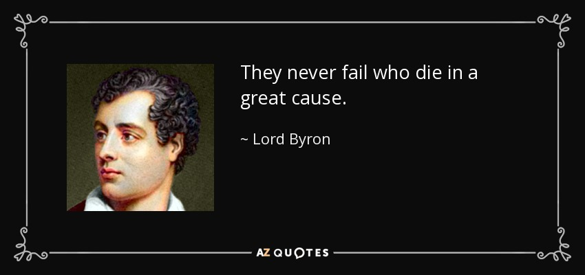 They never fail who die in a great cause. - Lord Byron
