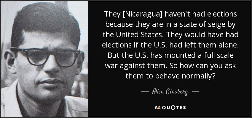 They [Nicaragua] haven't had elections because they are in a state of seige by the United States. They would have had elections if the U.S. had left them alone. But the U.S. has mounted a full scale war against them. So how can you ask them to behave normally? - Allen Ginsberg