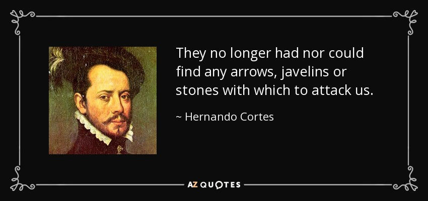 They no longer had nor could find any arrows, javelins or stones with which to attack us. - Hernando Cortes