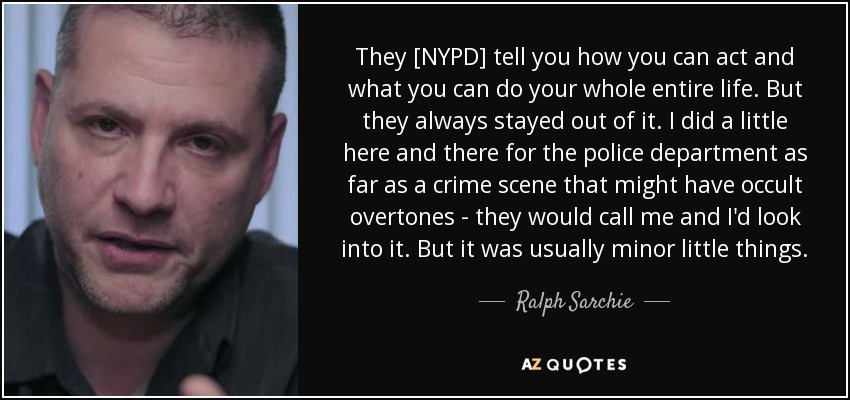 They [NYPD] tell you how you can act and what you can do your whole entire life. But they always stayed out of it. I did a little here and there for the police department as far as a crime scene that might have occult overtones - they would call me and I'd look into it. But it was usually minor little things. - Ralph Sarchie