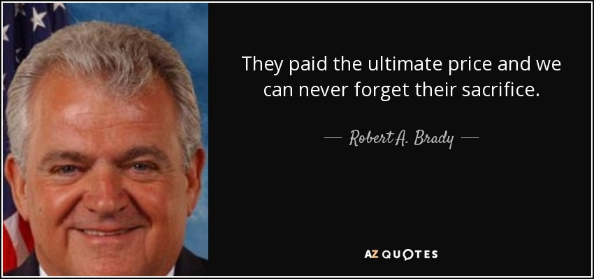 They paid the ultimate price and we can never forget their sacrifice. - Robert A. Brady