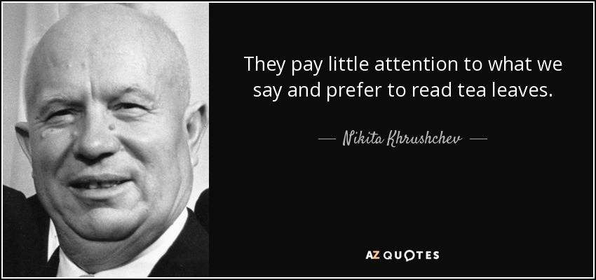 They pay little attention to what we say and prefer to read tea leaves. - Nikita Khrushchev