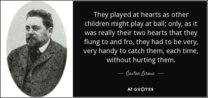 They played at hearts as other children might play at ball; only, as it was really their two hearts that they flung to and fro, they had to be very, very handy to catch them, each time, without hurting them. - Gaston Leroux