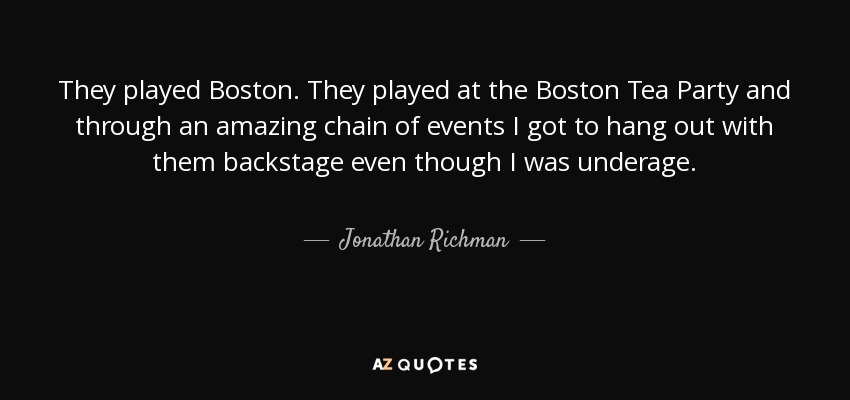 They played Boston. They played at the Boston Tea Party and through an amazing chain of events I got to hang out with them backstage even though I was underage. - Jonathan Richman