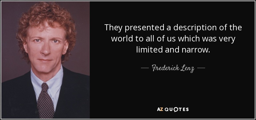 They presented a description of the world to all of us which was very limited and narrow. - Frederick Lenz