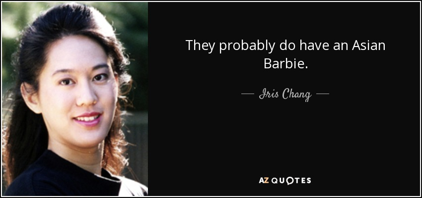 They probably do have an Asian Barbie. - Iris Chang