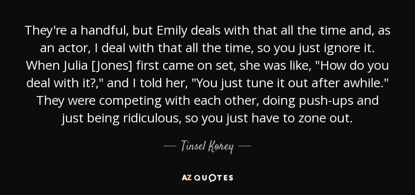 They're a handful, but Emily deals with that all the time and, as an actor, I deal with that all the time, so you just ignore it. When Julia [Jones] first came on set, she was like,