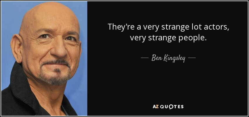 They're a very strange lot actors, very strange people. - Ben Kingsley