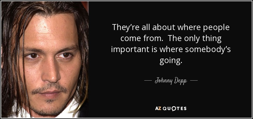 They're all about where people come from. The only thing important is where somebody's going. - Johnny Depp