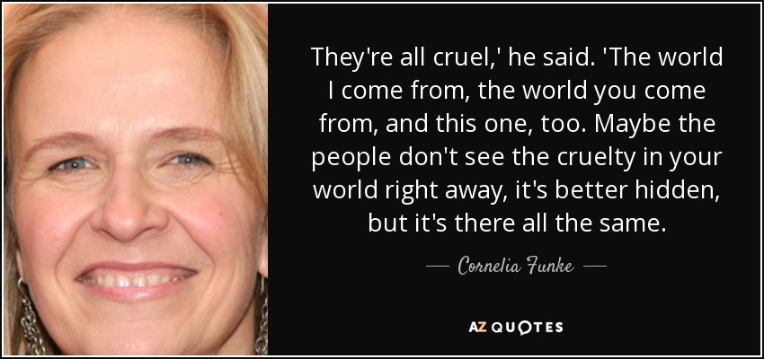 They're all cruel,' he said. 'The world I come from, the world you come from, and this one, too. Maybe the people don't see the cruelty in your world right away, it's better hidden, but it's there all the same. - Cornelia Funke