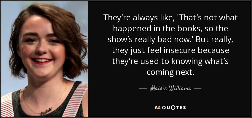 They're always like, 'That's not what happened in the books, so the show's really bad now.' But really, they just feel insecure because they're used to knowing what's coming next. - Maisie Williams