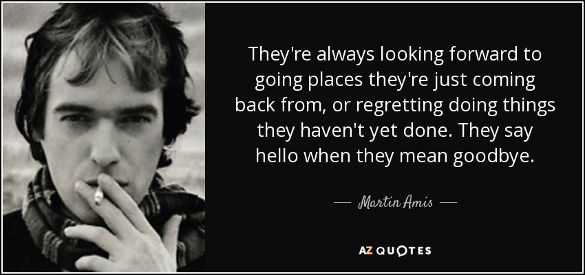 They're always looking forward to going places they're just coming back from, or regretting doing things they haven't yet done. They say hello when they mean goodbye. - Martin Amis