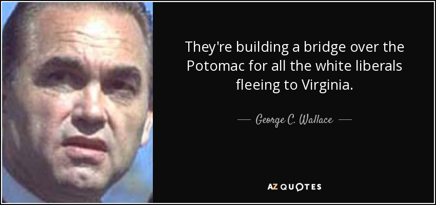 They're building a bridge over the Potomac for all the white liberals fleeing to Virginia. - George C. Wallace