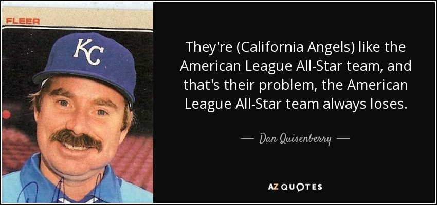 They're (California Angels) like the American League All-Star team, and that's their problem, the American League All-Star team always loses. - Dan Quisenberry