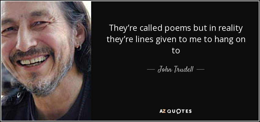 They're called poems but in reality they're lines given to me to hang on to - John Trudell