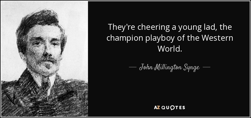 They're cheering a young lad, the champion playboy of the Western World. - John Millington Synge