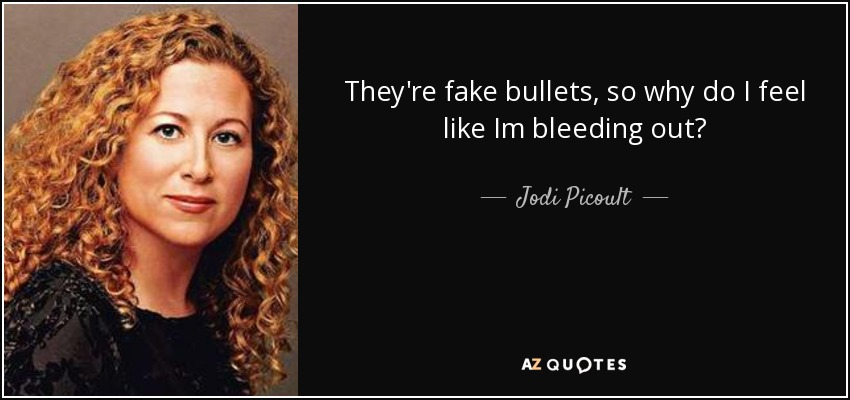 They're fake bullets, so why do I feel like Im bleeding out? - Jodi Picoult