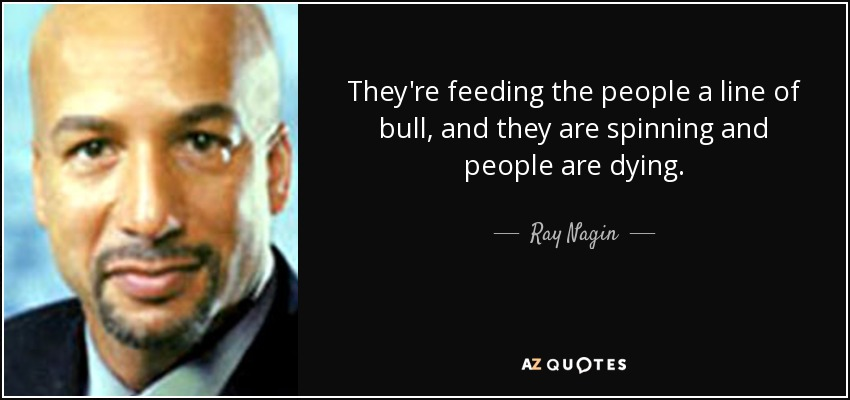 They're feeding the people a line of bull, and they are spinning and people are dying. - Ray Nagin