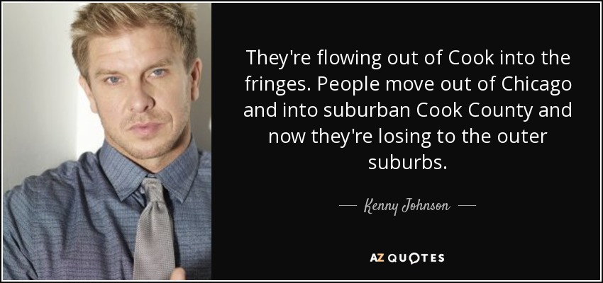 They're flowing out of Cook into the fringes. People move out of Chicago and into suburban Cook County and now they're losing to the outer suburbs. - Kenny Johnson