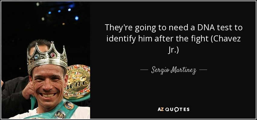They're going to need a DNA test to identify him after the fight (Chavez Jr.) - Sergio Martinez