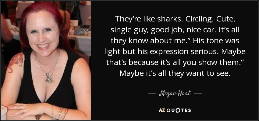 "They're like sharks. Circling. Cute, single guy, good job, nice car. It's all they know about me."" His tone was light but his expression serious. Maybe that's because it's all you show them."" Maybe it's all they want to see. - Megan Hart"