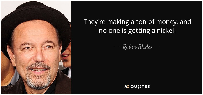 They're making a ton of money, and no one is getting a nickel. - Ruben Blades