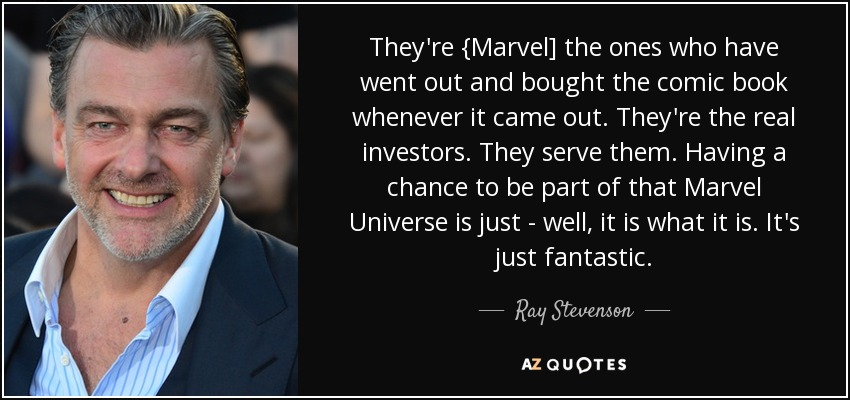 They're {Marvel] the ones who have went out and bought the comic book whenever it came out. They're the real investors. They serve them. Having a chance to be part of that Marvel Universe is just - well, it is what it is. It's just fantastic. - Ray Stevenson