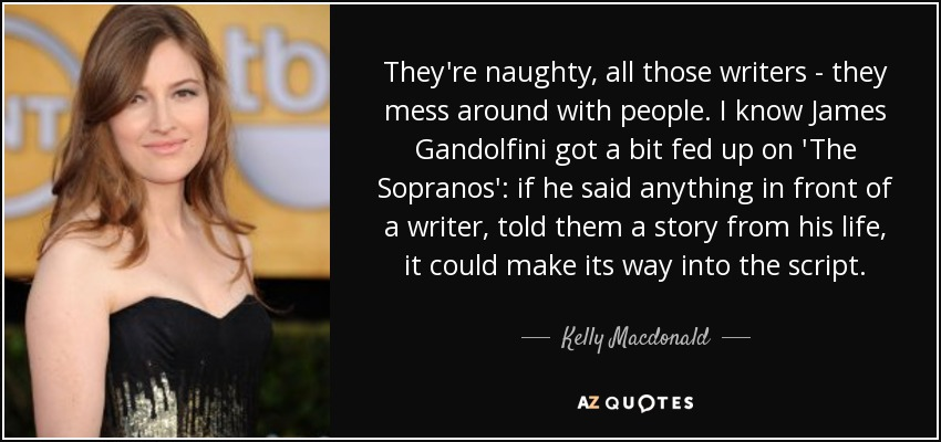 They're naughty, all those writers - they mess around with people. I know James Gandolfini got a bit fed up on 'The Sopranos': if he said anything in front of a writer, told them a story from his life, it could make its way into the script. - Kelly Macdonald