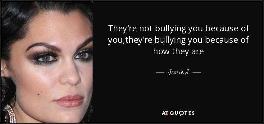 They're not bullying you because of you,they're bullying you because of how they are - Jessie J