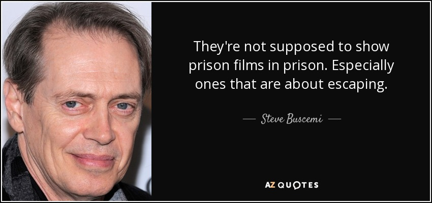 They're not supposed to show prison films in prison. Especially ones that are about escaping. - Steve Buscemi