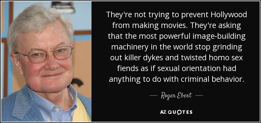 They're not trying to prevent Hollywood from making movies. They're asking that the most powerful image-building machinery in the world stop grinding out killer dykes and twisted homo sex fiends as if sexual orientation had anything to do with criminal behavior. - Roger Ebert