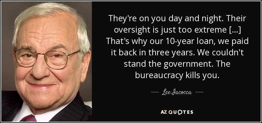 They're on you day and night. Their oversight is just too extreme [. . .] That's why our 10-year loan, we paid it back in three years. We couldn't stand the government. The bureaucracy kills you. - Lee Iacocca