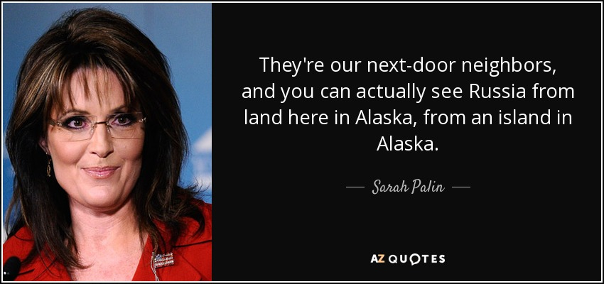 They're our next-door neighbors, and you can actually see Russia from land here in Alaska, from an island in Alaska. - Sarah Palin