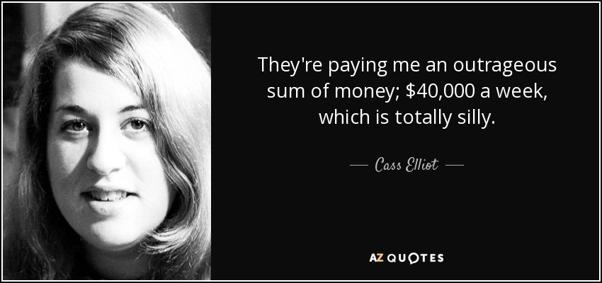 They're paying me an outrageous sum of money; $40,000 a week, which is totally silly. - Cass Elliot