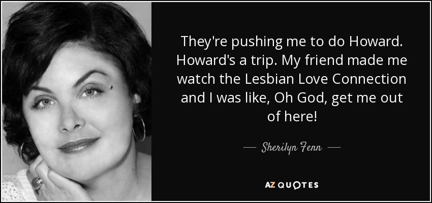 They're pushing me to do Howard. Howard's a trip. My friend made me watch the Lesbian Love Connection and I was like, Oh God, get me out of here! - Sherilyn Fenn