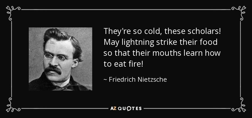 They're so cold, these scholars! May lightning strike their food so that their mouths learn how to eat fire! - Friedrich Nietzsche