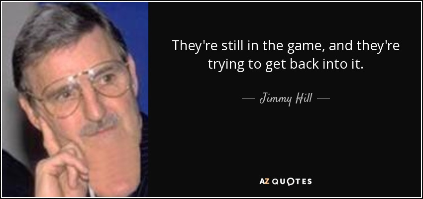 They're still in the game, and they're trying to get back into it. - Jimmy Hill