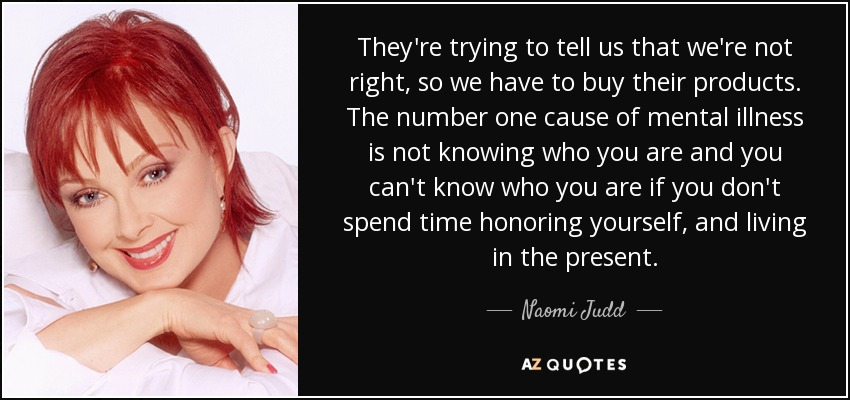 They're trying to tell us that we're not right, so we have to buy their products. The number one cause of mental illness is not knowing who you are and you can't know who you are if you don't spend time honoring yourself, and living in the present. - Naomi Judd