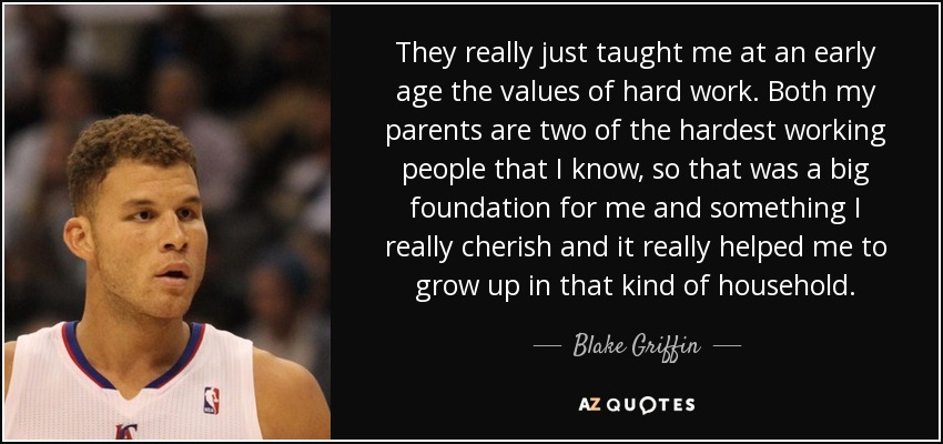 They really just taught me at an early age the values of hard work. Both my parents are two of the hardest working people that I know, so that was a big foundation for me and something I really cherish and it really helped me to grow up in that kind of household. - Blake Griffin