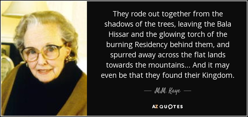 They rode out together from the shadows of the trees, leaving the Bala Hissar and the glowing torch of the burning Residency behind them, and spurred away across the flat lands towards the mountains... And it may even be that they found their Kingdom. - M.M. Kaye