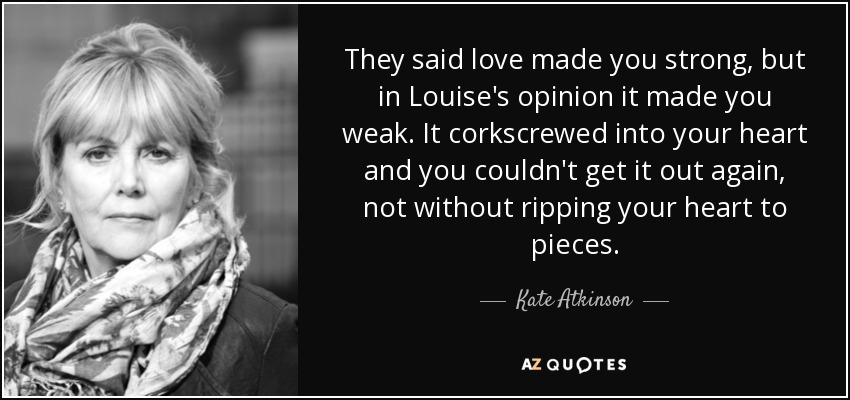 They said love made you strong, but in Louise's opinion it made you weak. It corkscrewed into your heart and you couldn't get it out again, not without ripping your heart to pieces. - Kate Atkinson