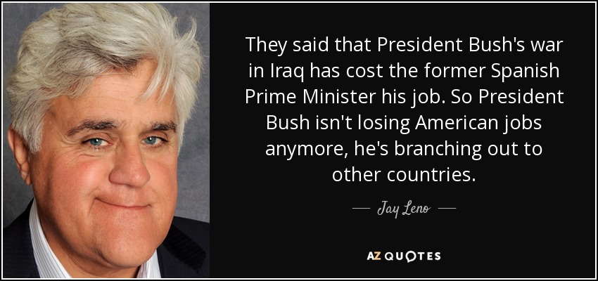 They said that President Bush's war in Iraq has cost the former Spanish Prime Minister his job. So President Bush isn't losing American jobs anymore, he's branching out to other countries. - Jay Leno