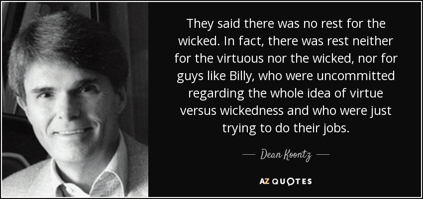 They said there was no rest for the wicked. In fact, there was rest neither for the virtuous nor the wicked, nor for guys like Billy, who were uncommitted regarding the whole idea of virtue versus wickedness and who were just trying to do their jobs. - Dean Koontz