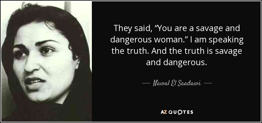 "They said, ""You are a savage and dangerous woman."" I am speaking the truth. And the truth is savage and dangerous. - Nawal El Saadawi"