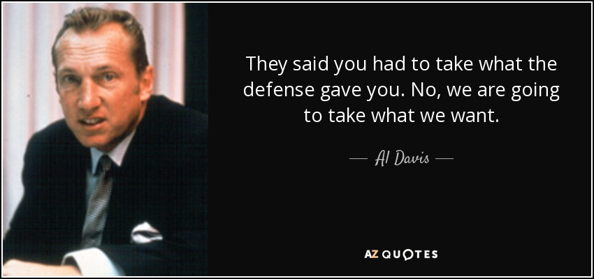 They said you had to take what the defense gave you. No, we are going to take what we want. - Al Davis