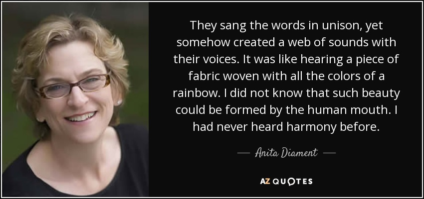 They sang the words in unison, yet somehow created a web of sounds with their voices. It was like hearing a piece of fabric woven with all the colors of a rainbow. I did not know that such beauty could be formed by the human mouth. I had never heard harmony before. - Anita Diament